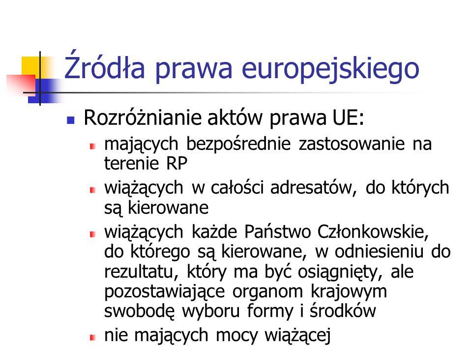 Źródła prawa europejskiego Rozróżnianie aktów prawa UE: mających bezpośrednie zastosowanie na terenie RP wiążących w całości adresatów, do których są