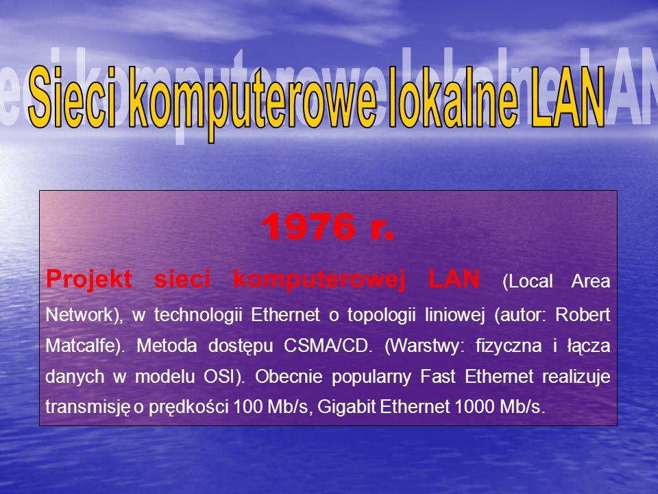 1976 r. Projekt sieci komputerowej LAN (Local Area Network), w technologii Ethernet o topologii liniowej (autor: Robert Matcalfe). Metoda dostępu CSMA
