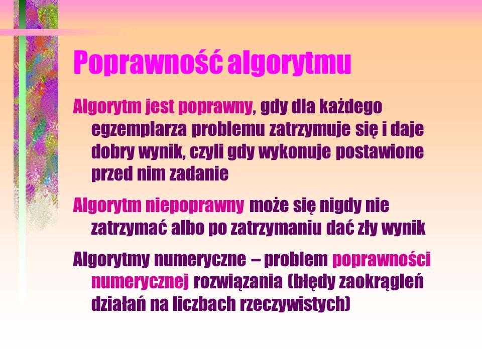 Poprawność algorytmu Algorytm jest poprawny, gdy dla każdego egzemplarza problemu zatrzymuje się i daje dobry wynik, czyli gdy wykonuje postawione przed nim zadanie Algorytm niepoprawny może się nigdy nie zatrzymać albo po zatrzymaniu dać zły wynik Algorytmy numeryczne – problem poprawności numerycznej rozwiązania (błędy zaokrągleń działań na liczbach rzeczywistych)