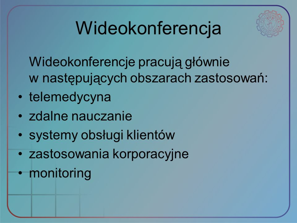 Wideokonferencja Wideokonferencje pracują głównie w następujących obszarach zastosowań: telemedycyna zdalne nauczanie systemy obsługi klientów zastoso