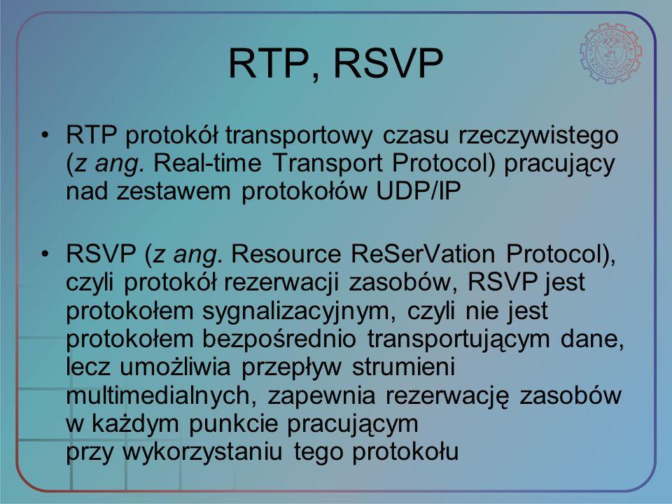 RTP, RSVP RTP protokół transportowy czasu rzeczywistego (z ang. Real time Transport Protocol) pracujący nad zestawem protokołów UDP/IP RSVP (z ang. Re