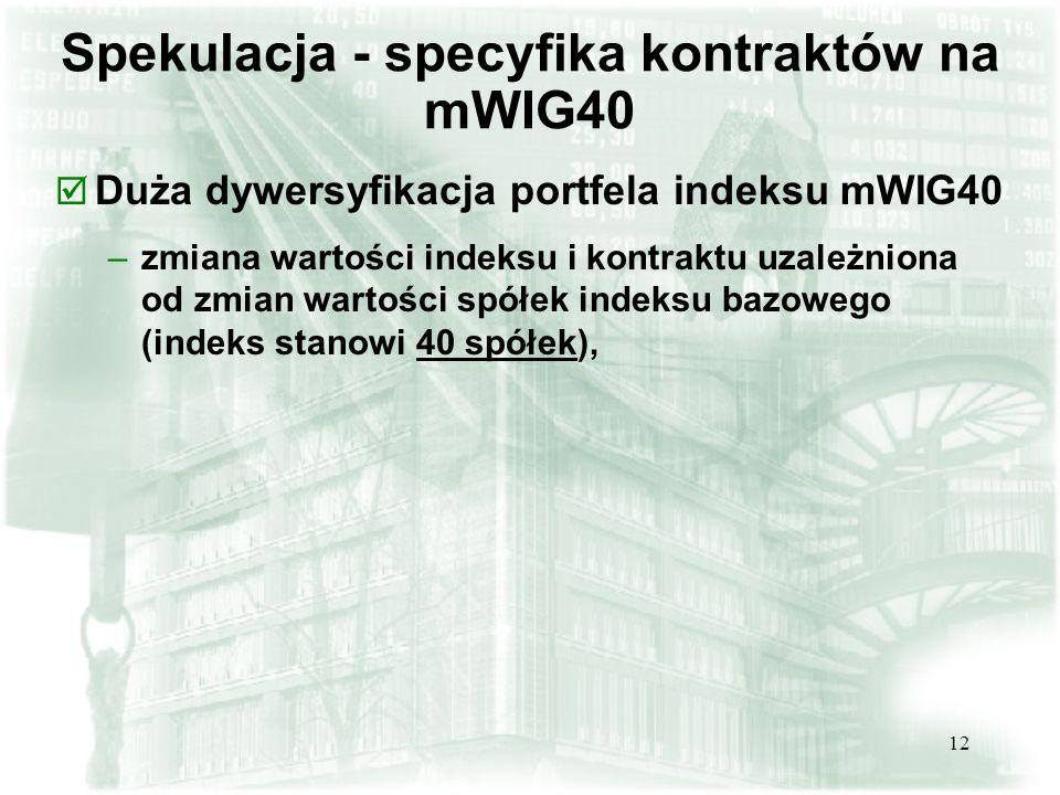 12 Spekulacja - specyfika kontraktów na mWIG40 þ Duża dywersyfikacja portfela indeksu mWIG40 –zmiana wartości indeksu i kontraktu uzależniona od zmian