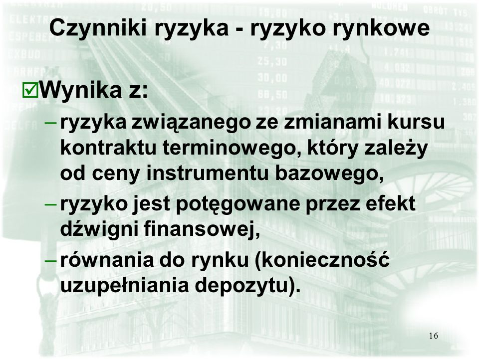 16 þ Wynika z: –ryzyka związanego ze zmianami kursu kontraktu terminowego, który zależy od ceny instrumentu bazowego, –ryzyko jest potęgowane przez ef