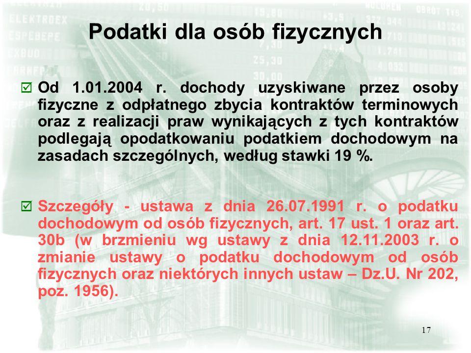 17 Podatki dla osób fizycznych þ Od 1.01.2004 r. dochody uzyskiwane przez osoby fizyczne z odpłatnego zbycia kontraktów terminowych oraz z realizacji