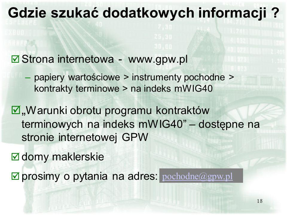 18 Gdzie szukać dodatkowych informacji ? þ Strona internetowa - www.gpw.pl –papiery wartościowe > instrumenty pochodne > kontrakty terminowe > na inde