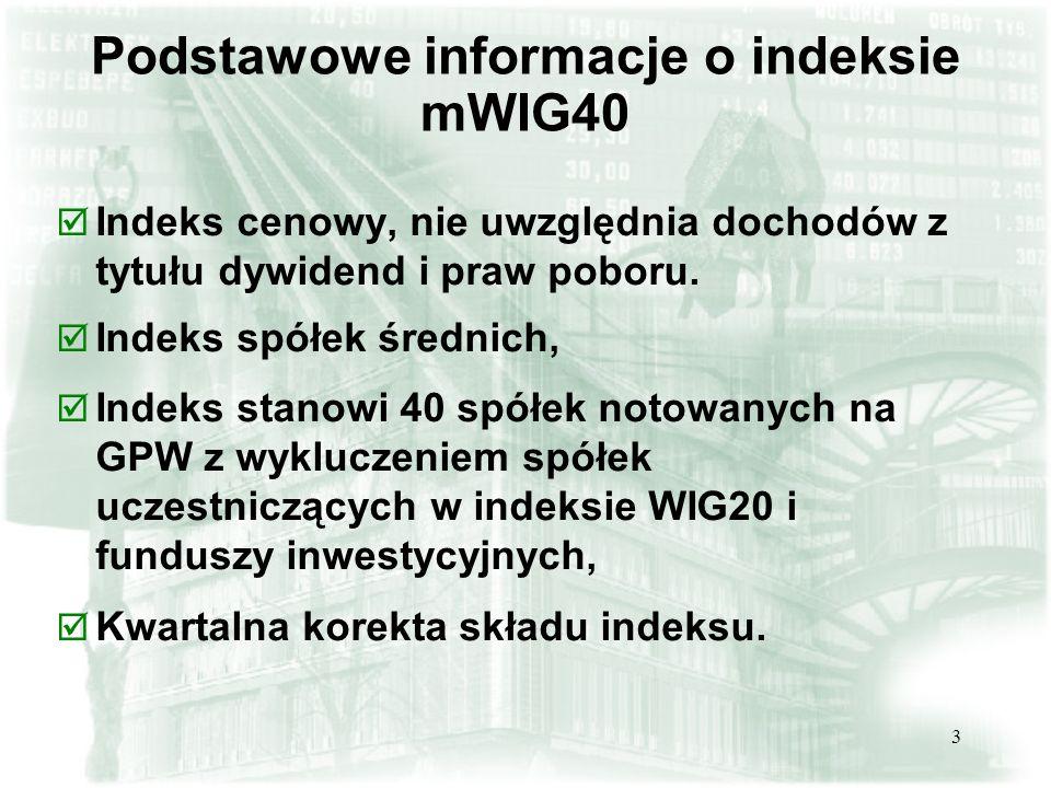 3 Podstawowe informacje o indeksie mWIG40 þ Indeks cenowy, nie uwzględnia dochodów z tytułu dywidend i praw poboru. þ Indeks spółek średnich, þ Indeks