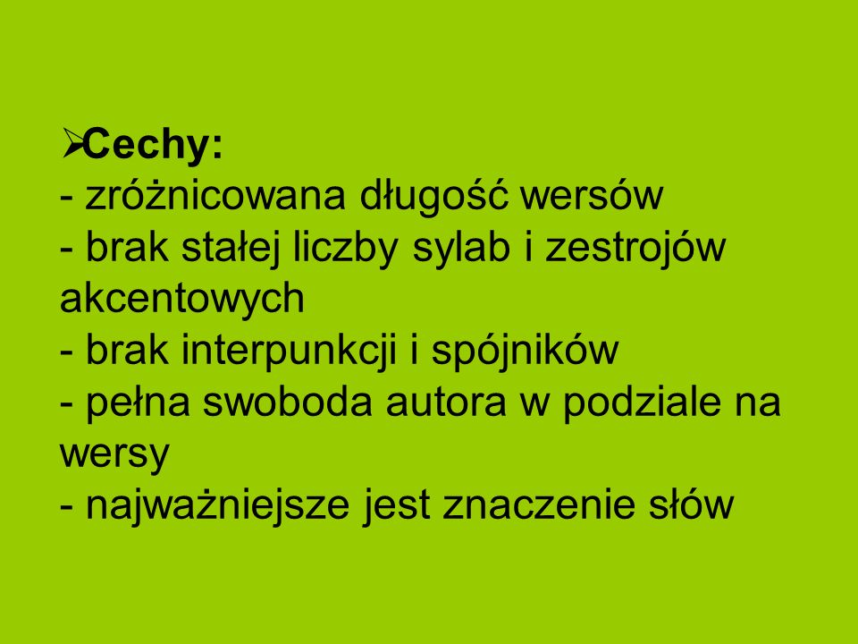 Cechy: - zróżnicowana długość wersów - brak stałej liczby sylab i zestrojów akcentowych - brak interpunkcji i spójników - pełna swoboda autora w podzi