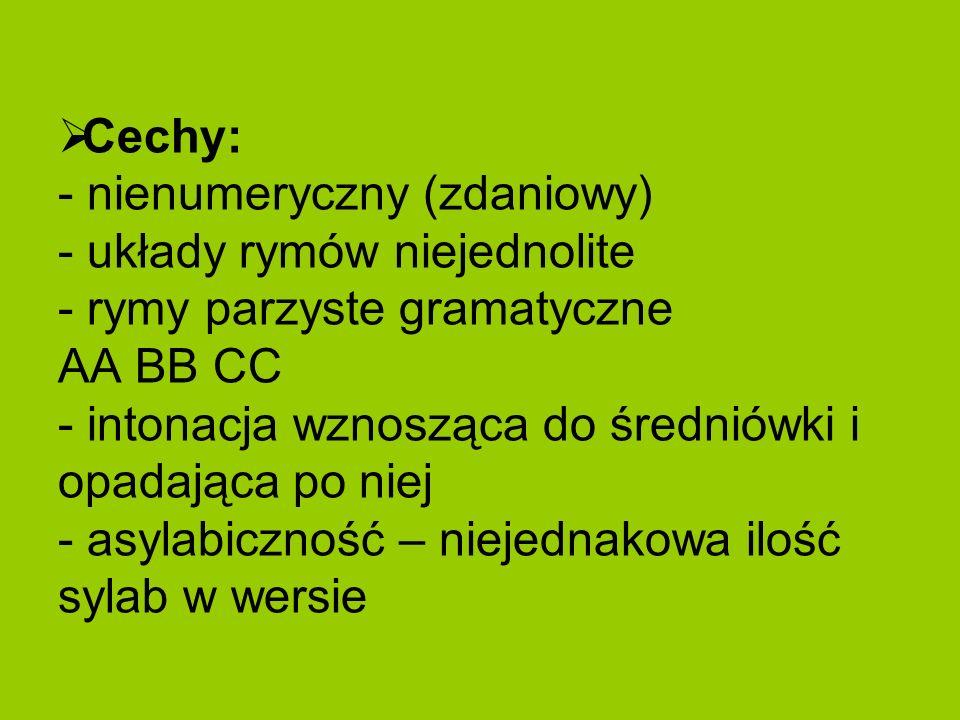 Cechy: - nienumeryczny (zdaniowy) - układy rymów niejednolite - rymy parzyste gramatyczne AA BB CC - intonacja wznosząca do średniówki i opadająca po