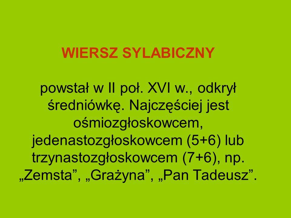 WIERSZ SYLABICZNY powstał w II poł. XVI w., odkrył średniówkę. Najczęściej jest ośmiozgłoskowcem, jedenastozgłoskowcem (5+6) lub trzynastozgłoskowcem
