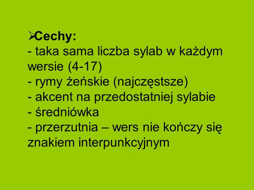 Cechy: - taka sama liczba sylab w każdym wersie (4-17) - rymy żeńskie (najczęstsze) - akcent na przedostatniej sylabie - średniówka - przerzutnia – we