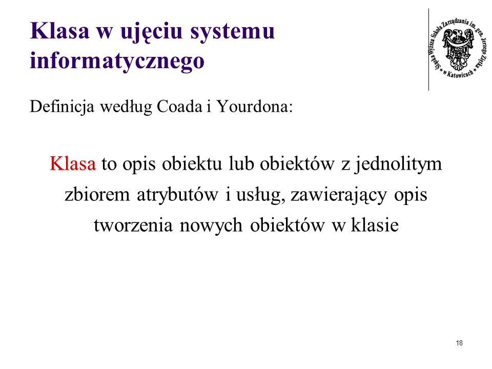 18 Klasa w ujęciu systemu informatycznego Definicja według Coada i Yourdona: Klasa Klasa to opis obiektu lub obiektów z jednolitym zbiorem atrybutów i