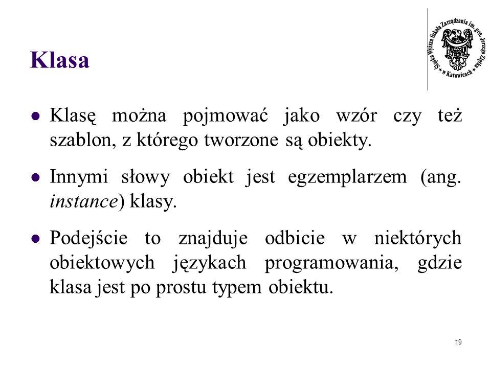 19 Klasa Klasę można pojmować jako wzór czy też szablon, z którego tworzone są obiekty. Innymi słowy obiekt jest egzemplarzem (ang. instance) klasy. P