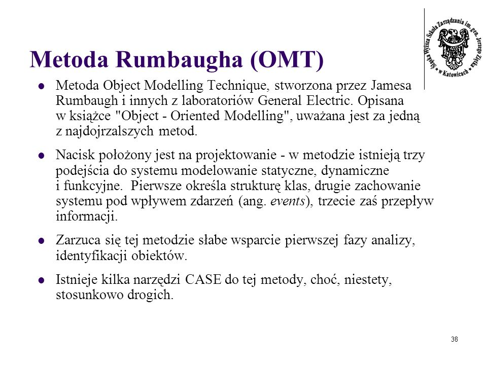 38 Metoda Rumbaugha (OMT) Metoda Object Modelling Technique, stworzona przez Jamesa Rumbaugh i innych z laboratoriów General Electric. Opisana w książ