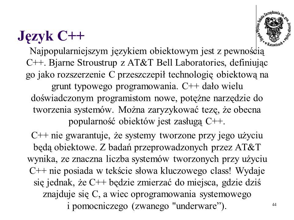 44 Język C++ Najpopularniejszym językiem obiektowym jest z pewnością C++. Bjarne Stroustrup z AT&T Bell Laboratories, definiując go jako rozszerzenie