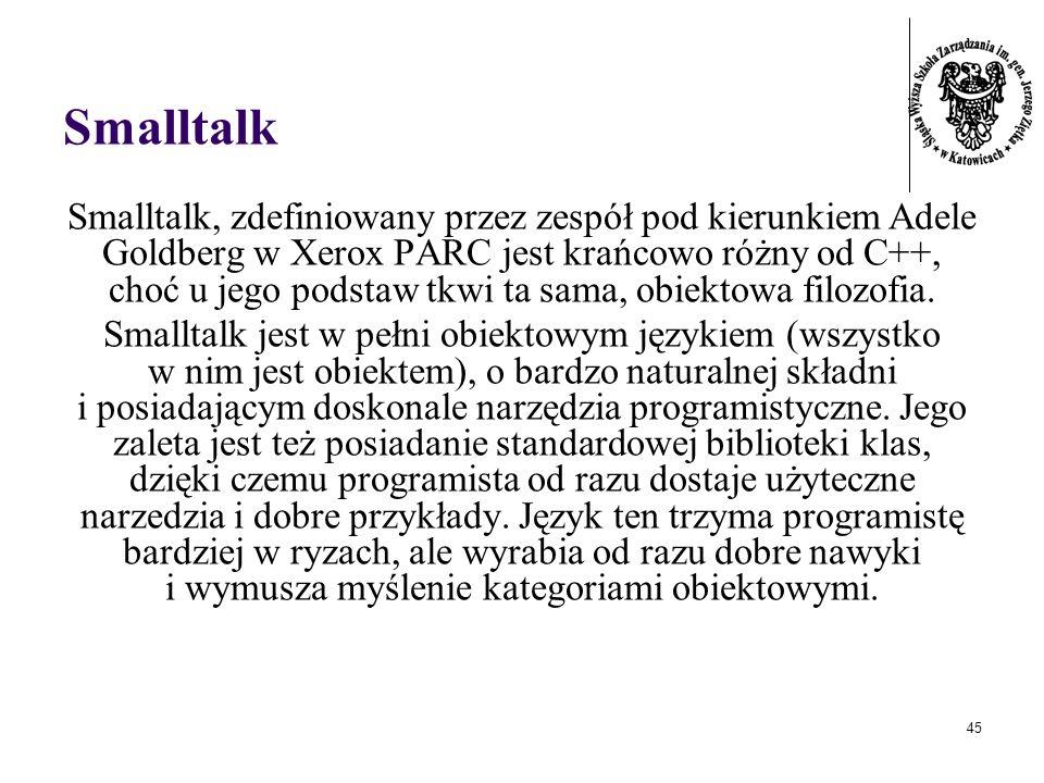 45 Smalltalk Smalltalk, zdefiniowany przez zespół pod kierunkiem Adele Goldberg w Xerox PARC jest krańcowo różny od C++, choć u jego podstaw tkwi ta s
