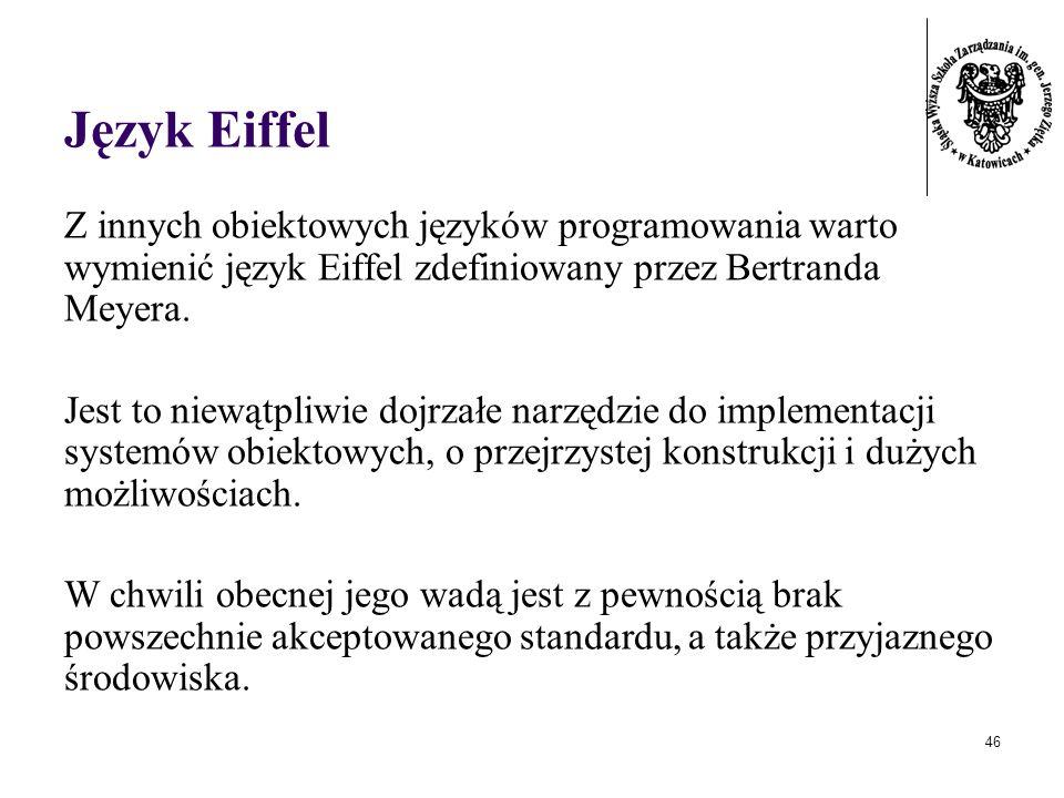 46 Język Eiffel Z innych obiektowych języków programowania warto wymienić język Eiffel zdefiniowany przez Bertranda Meyera. Jest to niewątpliwie dojrz