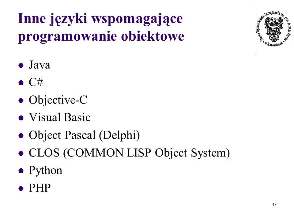 47 Inne języki wspomagające programowanie obiektowe Java C# Objective-C Visual Basic Object Pascal (Delphi) CLOS (COMMON LISP Object System) Python PH