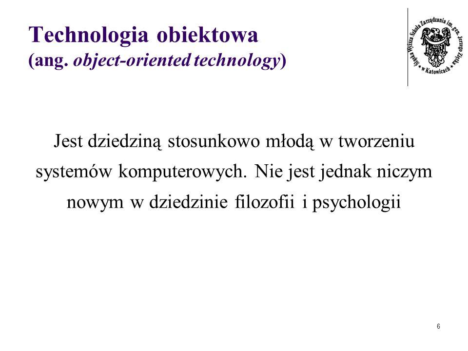 6 Technologia obiektowa (ang. object-oriented technology) Jest dziedziną stosunkowo młodą w tworzeniu systemów komputerowych. Nie jest jednak niczym n