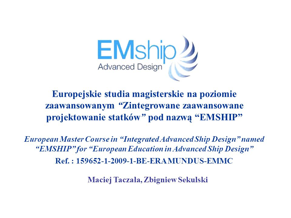 Prezentacja projektu EMSHIP Projekt EMSHIP 3-semestralne studia post-master realizowane w ramach programu Erasmus Mundus Przeznaczone dla absolwentów studiów II stopnia (z tytułem mgr inż.) kierunków: okrętowych, morskich, nawigacyjnych, mechanicznych, budownictwa lądowego, transportowych etc.