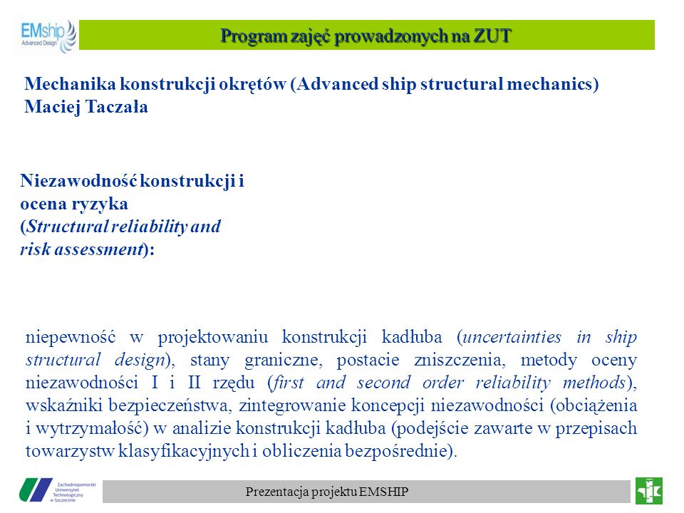 Prezentacja projektu EMSHIP Program zajęć prowadzonych na ZUT Projektowanie konstrukcji okrętów (Ship structural design) Zbigniew Sekulski Charakterystyki i kryteria projektowe statków różnych typów (statki pasażerskie, masowce, kontenerowce, zbiornikowce LNG, statki ro-ro, ropax etc.), wykorzystanie innowacyjnych materiałów do budowy statków (materiały metaliczne i niemetaliczne, struktury typu sandwich i core), rozwiązania konstrukcyjne statków tych typów, ich obciążenia i wytrzymałość), szczegóły konstrukcyjne (dno, burty, poszycie, pokłady, grodzie, skrajniki,) konwencje IMO i wymagania przepisów towarzystw klasyfikacyjnych.