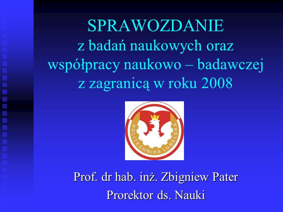 SPRAWOZDANIE z badań naukowych oraz współpracy naukowo – badawczej z zagranicą w roku 2008 Prof. dr hab. inż. Zbigniew Pater Prorektor ds. Nauki
