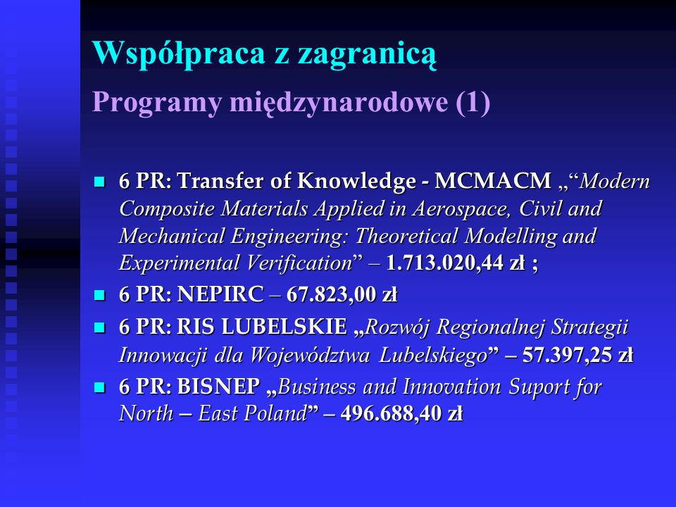 Współpraca z zagranicą Programy międzynarodowe (1) 6 PR: Transfer of Knowledge - MCMACM Modern Composite Materials Applied in Aerospace, Civil and Mechanical Engineering: Theoretical Modelling and Experimental Verification – ,44 zł ; 6 PR: Transfer of Knowledge - MCMACM Modern Composite Materials Applied in Aerospace, Civil and Mechanical Engineering: Theoretical Modelling and Experimental Verification – ,44 zł ; 6 PR: NEPIRC – ,00 zł 6 PR: NEPIRC – ,00 zł 6 PR: RIS LUBELSKIE Rozwój Regionalnej Strategii Innowacji dla Województwa Lubelskiego – ,25 zł 6 PR: RIS LUBELSKIE Rozwój Regionalnej Strategii Innowacji dla Województwa Lubelskiego – ,25 zł 6 PR: BISNEP Business and Innovation Suport for North – East Poland – ,40 zł 6 PR: BISNEP Business and Innovation Suport for North – East Poland – ,40 zł