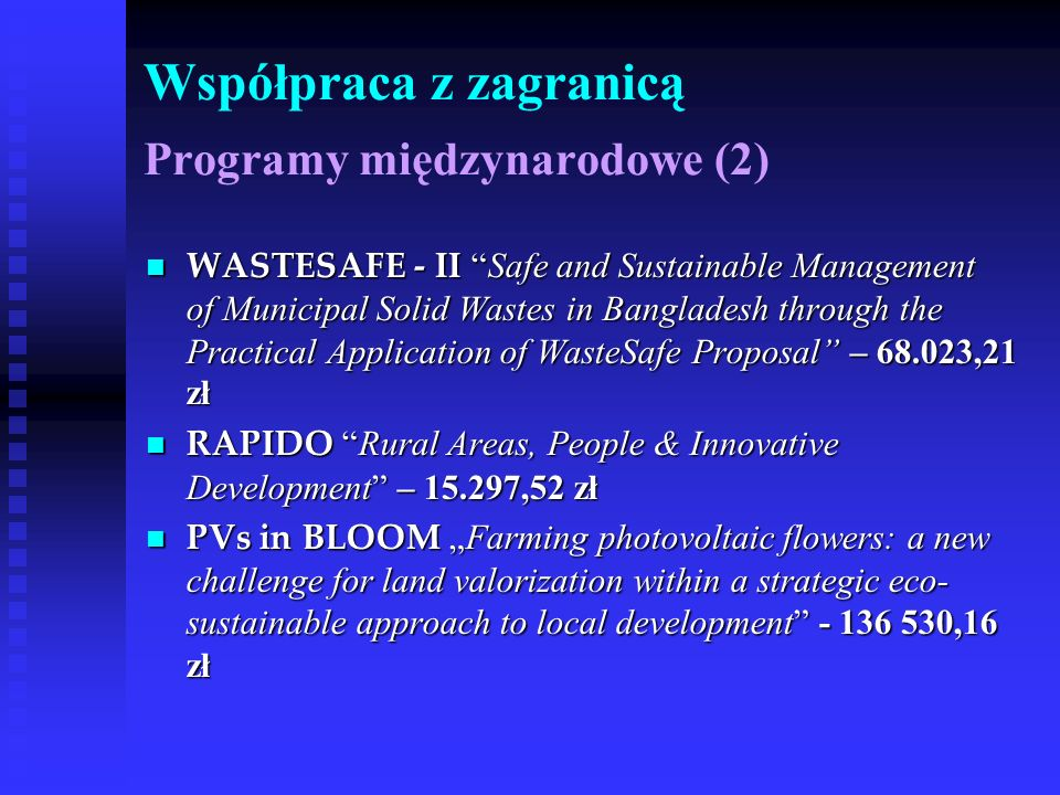 Współpraca z zagranicą Programy międzynarodowe (2) WASTESAFE - II Safe and Sustainable Management of Municipal Solid Wastes in Bangladesh through the Practical Application of WasteSafe Proposal – 68.023,21 zł WASTESAFE - II Safe and Sustainable Management of Municipal Solid Wastes in Bangladesh through the Practical Application of WasteSafe Proposal – 68.023,21 zł RAPIDO Rural Areas, People & Innovative Development – 15.297,52 zł RAPIDO Rural Areas, People & Innovative Development – 15.297,52 zł PVs in BLOOM Farming photovoltaic flowers: a new challenge for land valorization within a strategic eco- sustainable approach to local development - 136 530,16 zł PVs in BLOOM Farming photovoltaic flowers: a new challenge for land valorization within a strategic eco- sustainable approach to local development - 136 530,16 zł