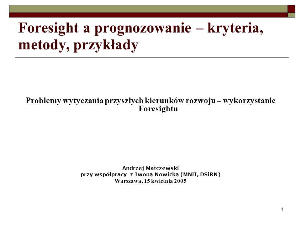 1 Foresight a prognozowanie – kryteria, metody, przykłady Problemy wytyczania przyszłych kierunków rozwoju – wykorzystanie Foresightu Andrzej Matczewski przy współpracy z Iwoną Nowicką (MNiI, DSiRN) Warszawa, 15 kwietnia 2005