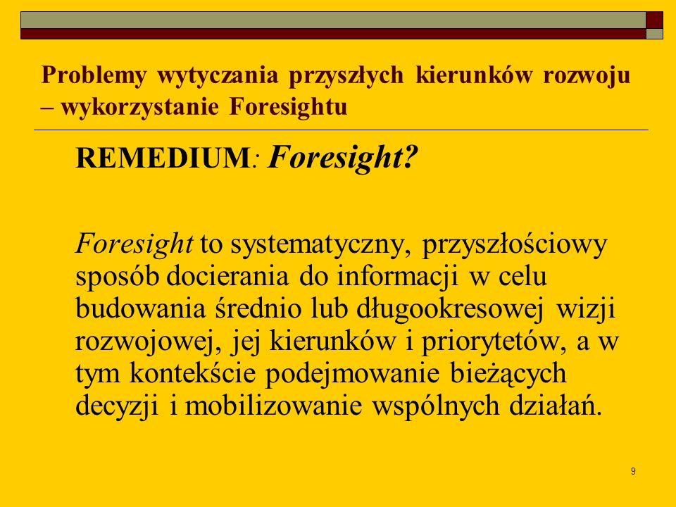 9 Problemy wytyczania przyszłych kierunków rozwoju – wykorzystanie Foresightu REMEDIUM: Foresight? Foresight to systematyczny, przyszłościowy sposób d