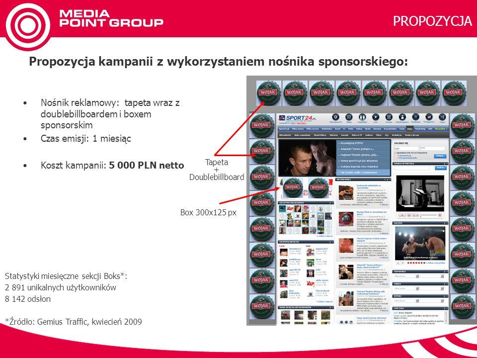 Tapeta + Doublebillboard Box 300x125 px PROPOZYCJA Statystyki miesięczne sekcji Boks*: 2 891 unikalnych użytkowników 8 142 odsłon *Źródło: Gemius Traffic, kwiecień 2009 Propozycja kampanii z wykorzystaniem nośnika sponsorskiego: Nośnik reklamowy: tapeta wraz z doublebillboardem i boxem sponsorskim Czas emisji: 1 miesiąc Koszt kampanii: 5 000 PLN netto