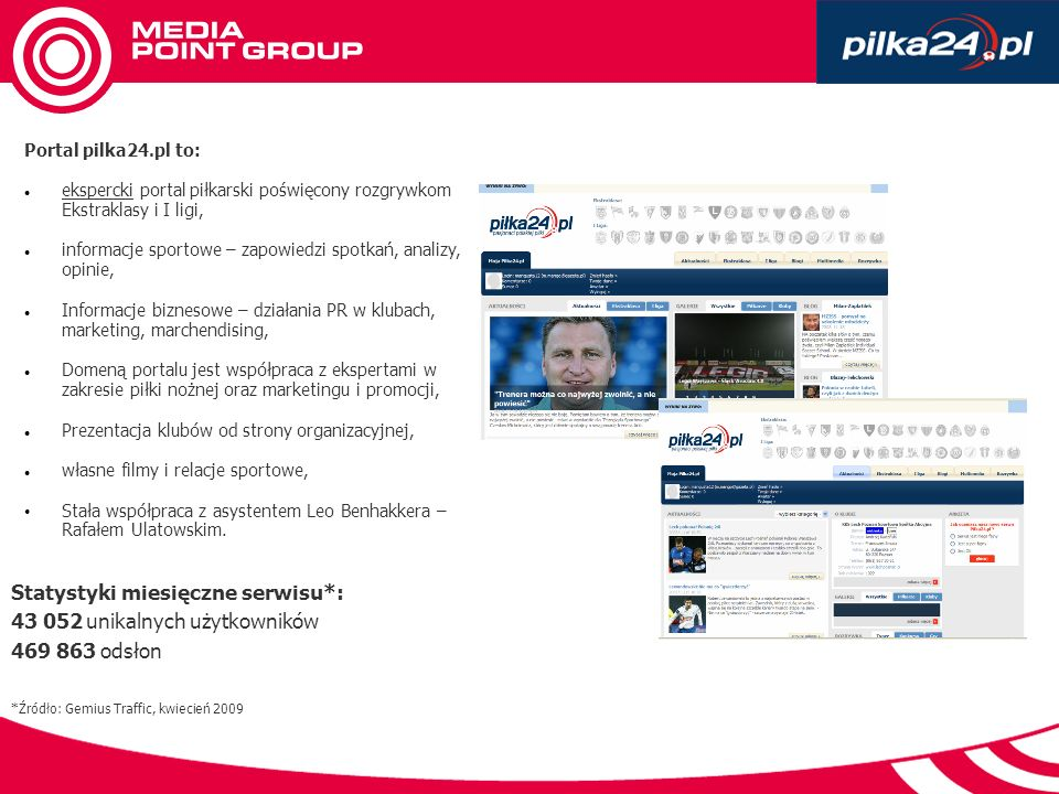 Portal pilka24.pl to: ekspercki portal piłkarski poświęcony rozgrywkom Ekstraklasy i I ligi, informacje sportowe – zapowiedzi spotkań, analizy, opinie, Informacje biznesowe – działania PR w klubach, marketing, marchendising, Domeną portalu jest współpraca z ekspertami w zakresie piłki nożnej oraz marketingu i promocji, Prezentacja klubów od strony organizacyjnej, własne filmy i relacje sportowe, Stała współpraca z asystentem Leo Benhakkera – Rafałem Ulatowskim.