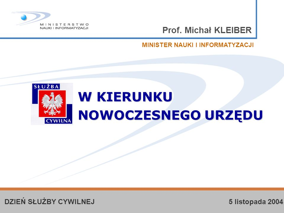 Prof. Michał KLEIBER W KIERUNKU NOWOCZESNEGO URZĘDU MINISTER NAUKI I INFORMATYZACJI DZIEŃ SŁUŻBY CYWILNEJ 5 listopada 2004
