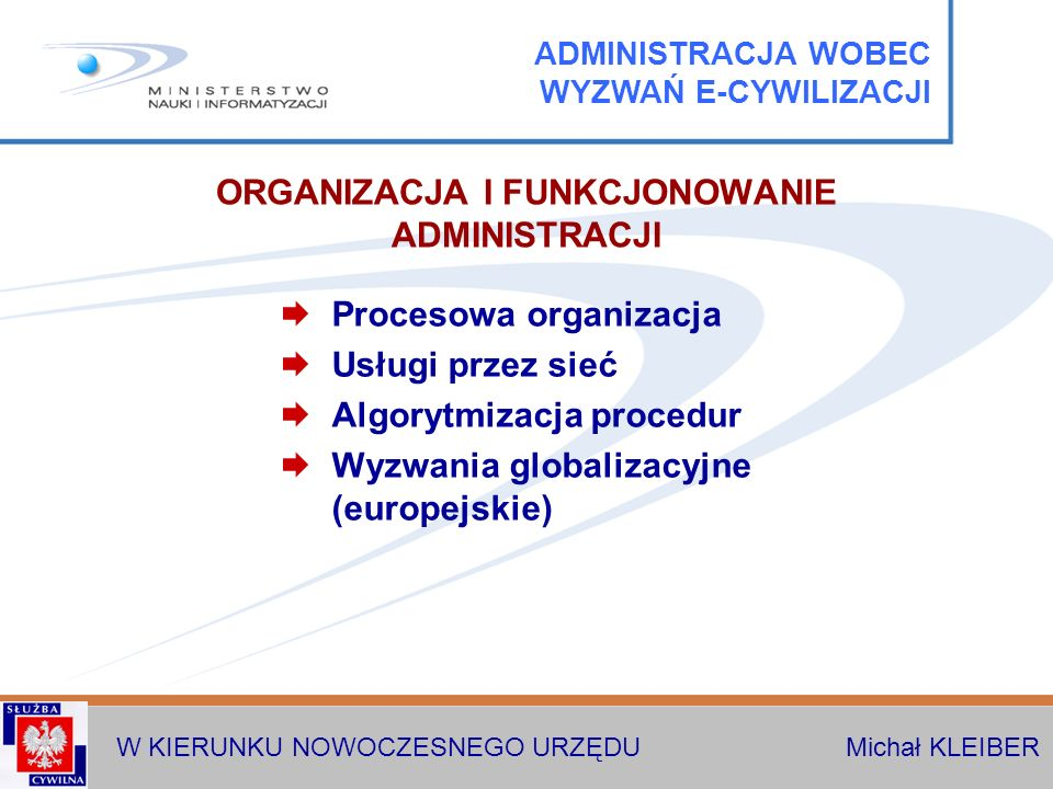 W KIERUNKU NOWOCZESNEGO URZĘDU Michał KLEIBER Procesowa organizacja Usługi przez sieć Algorytmizacja procedur Wyzwania globalizacyjne (europejskie) OR