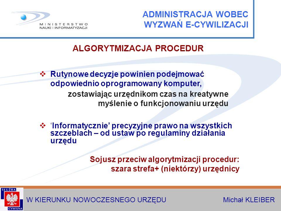 W KIERUNKU NOWOCZESNEGO URZĘDU Michał KLEIBER ALGORYTMIZACJA PROCEDUR Informatycznie precyzyjne prawo na wszystkich szczeblach – od ustaw po regulaminy działania urzędu Sojusz przeciw algorytmizacji procedur: szara strefa+ (niektórzy) urzędnicy Rutynowe decyzje powinien podejmować odpowiednio oprogramowany komputer, ADMINISTRACJA WOBEC WYZWAŃ E-CYWILIZACJI zostawiając urzędnikom czas na kreatywne myślenie o funkcjonowaniu urzędu