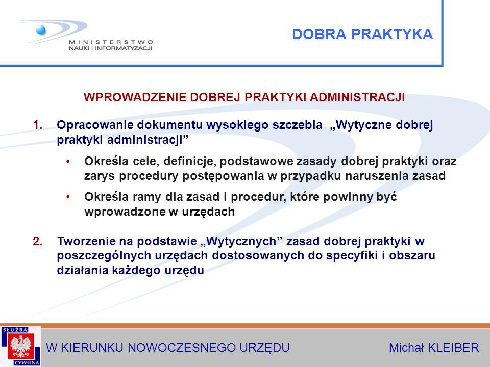 W KIERUNKU NOWOCZESNEGO URZĘDU Michał KLEIBER DOBRA PRAKTYKA 1.Opracowanie dokumentu wysokiego szczebla Wytyczne dobrej praktyki administracji Określa