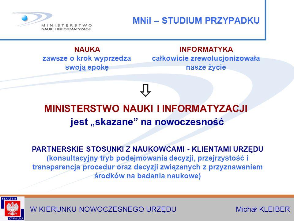 W KIERUNKU NOWOCZESNEGO URZĘDU Michał KLEIBER MNiI – STUDIUM PRZYPADKU MINISTERSTWO NAUKI I INFORMATYZACJI jest skazane na nowoczesność PARTNERSKIE STOSUNKI Z NAUKOWCAMI - KLIENTAMI URZĘDU (konsultacyjny tryb podejmowania decyzji, przejrzystość i transparencja procedur oraz decyzji związanych z przyznawaniem środków na badania naukowe) NAUKA zawsze o krok wyprzedza swoją epokę INFORMATYKA całkowicie zrewolucjonizowała nasze życie