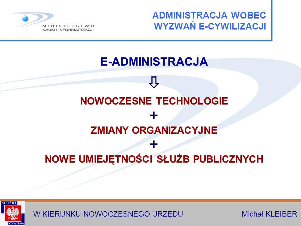W KIERUNKU NOWOCZESNEGO URZĘDU Michał KLEIBER E-ADMINISTRACJA NOWOCZESNE TECHNOLOGIE ZMIANY ORGANIZACYJNE NOWE UMIEJĘTNOŚCI SŁUŻB PUBLICZNYCH ADMINISTRACJA WOBEC WYZWAŃ E-CYWILIZACJI
