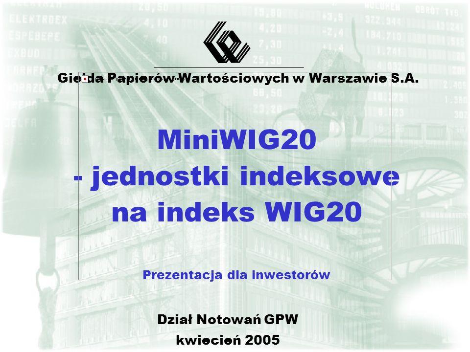 MiniWIG20 - jednostki indeksowe na indeks WIG20 Prezentacja dla inwestorów Giełda Papierów Wartościowych w Warszawie S.A. Dział Notowań GPW kwiecień 2