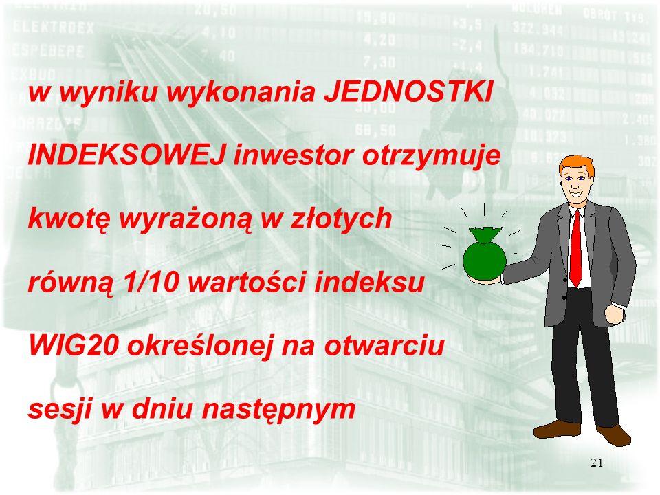 21 w wyniku wykonania JEDNOSTKI INDEKSOWEJ inwestor otrzymuje kwotę wyrażoną w złotych równą 1/10 wartości indeksu WIG20 określonej na otwarciu sesji