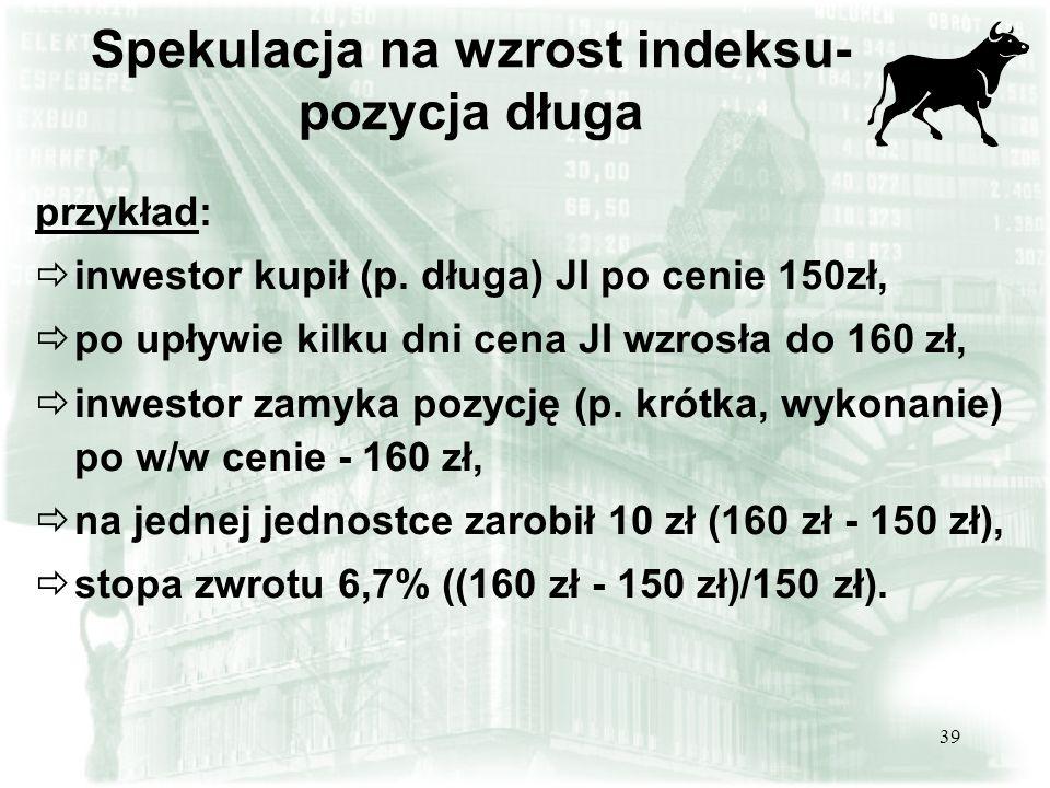 39 Spekulacja na wzrost indeksu- pozycja długa przykład: inwestor kupił (p. długa) JI po cenie 150zł, po upływie kilku dni cena JI wzrosła do 160 zł,