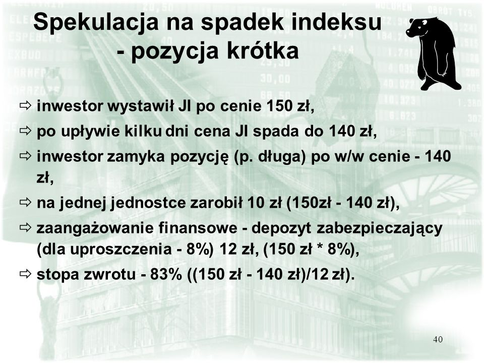 40 Spekulacja na spadek indeksu - pozycja krótka inwestor wystawił JI po cenie 150 zł, po upływie kilku dni cena JI spada do 140 zł, inwestor zamyka p