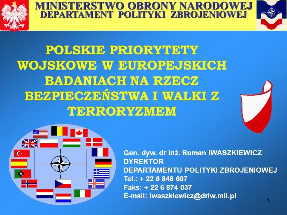 1 POLSKIE PRIORYTETY WOJSKOWE W EUROPEJSKICH BADANIACH NA RZECZ BEZPIECZEŃSTWA I WALKI Z TERRORYZMEM Gen. dyw. dr inż. Roman IWASZKIEWICZ DYREKTOR DEP