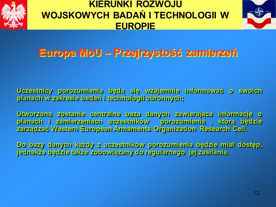 12 KIERUNKI ROZWOJU WOJSKOWYCH BADAŃ I TECHNOLOGII W EUROPIE Europa MoU – Przejrzystość zamierzeń Uczestnicy porozumienia będą się wzajemnie informowa