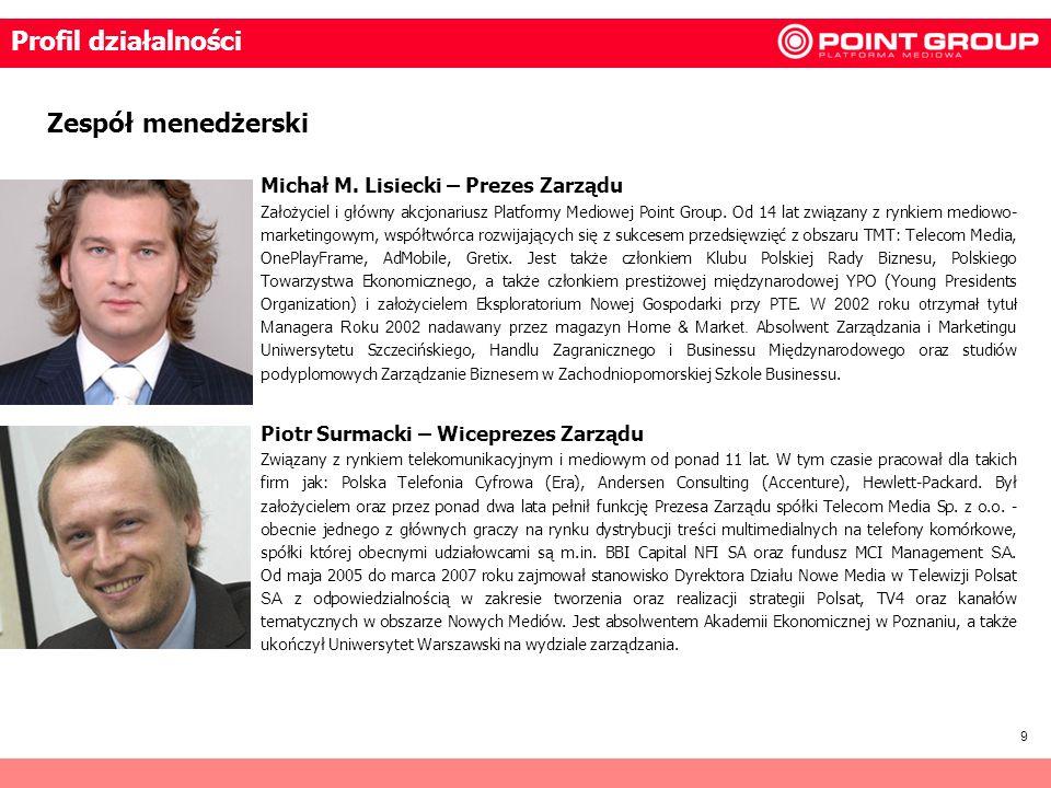 9 Zespół menedżerski Profil działalności Michał M. Lisiecki – Prezes Zarządu Założyciel i główny akcjonariusz Platformy Mediowej Point Group. Od 14 la