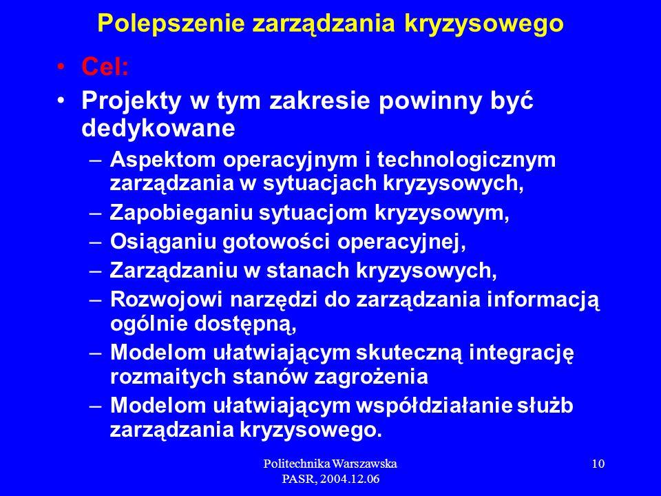 Politechnika Warszawska PASR, 2004.12.06 10 Cel: Projekty w tym zakresie powinny być dedykowane –Aspektom operacyjnym i technologicznym zarządzania w sytuacjach kryzysowych, –Zapobieganiu sytuacjom kryzysowym, –Osiąganiu gotowości operacyjnej, –Zarządzaniu w stanach kryzysowych, –Rozwojowi narzędzi do zarządzania informacją ogólnie dostępną, –Modelom ułatwiającym skuteczną integrację rozmaitych stanów zagrożenia –Modelom ułatwiającym współdziałanie służb zarządzania kryzysowego.