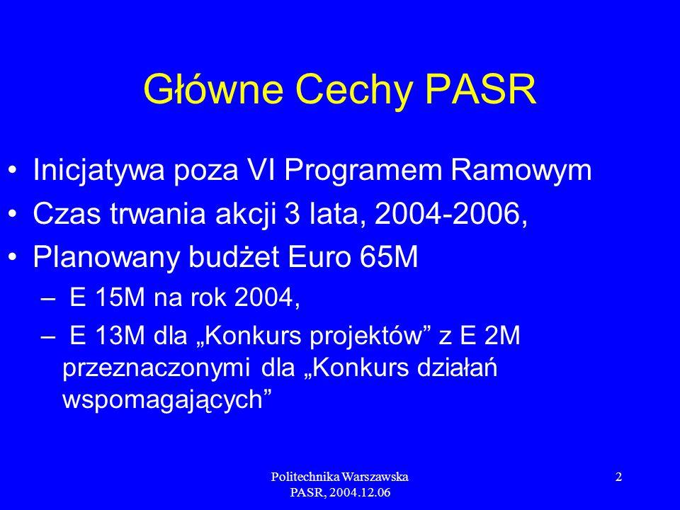 Politechnika Warszawska PASR, 2004.12.06 2 Główne Cechy PASR Inicjatywa poza VI Programem Ramowym Czas trwania akcji 3 lata, 2004-2006, Planowany budżet Euro 65M – E 15M na rok 2004, – E 13M dla Konkurs projektów z E 2M przeznaczonymi dla Konkurs działań wspomagających