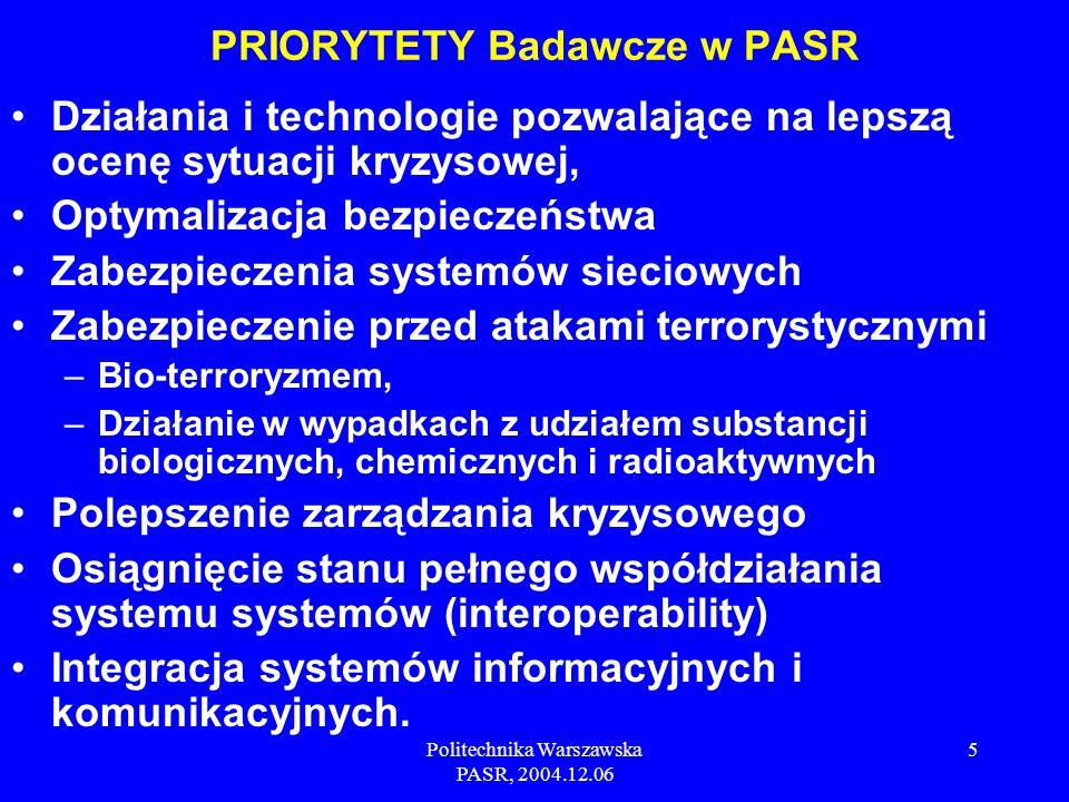 Politechnika Warszawska PASR, 2004.12.06 5 Działania i technologie pozwalające na lepszą ocenę sytuacji kryzysowej, Optymalizacja bezpieczeństwa Zabezpieczenia systemów sieciowych Zabezpieczenie przed atakami terrorystycznymi –Bio-terroryzmem, –Działanie w wypadkach z udziałem substancji biologicznych, chemicznych i radioaktywnych Polepszenie zarządzania kryzysowego Osiągnięcie stanu pełnego współdziałania systemu systemów (interoperability) Integracja systemów informacyjnych i komunikacyjnych.