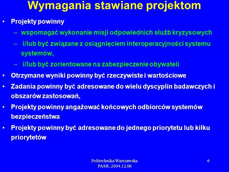 Politechnika Warszawska PASR, 2004.12.06 6 Projekty powinny –wspomagać wykonanie misji odpowiednich służb kryzysowych – i/lub być związane z osiągnięciem interoperacyjności systemu systemów, – i/lub być zorientowane na zabezpieczenie obywateli Otrzymane wyniki powinny być rzeczywiste i wartościowe Zadania powinny być adresowane do wielu dyscyplin badawczych i obszarów zastosowań, Projekty powinny angażować końcowych odbiorców systemów bezpieczeństwa Projekty powinny być adresowane do jednego priorytetu lub kilku priorytetów Wymagania stawiane projektom