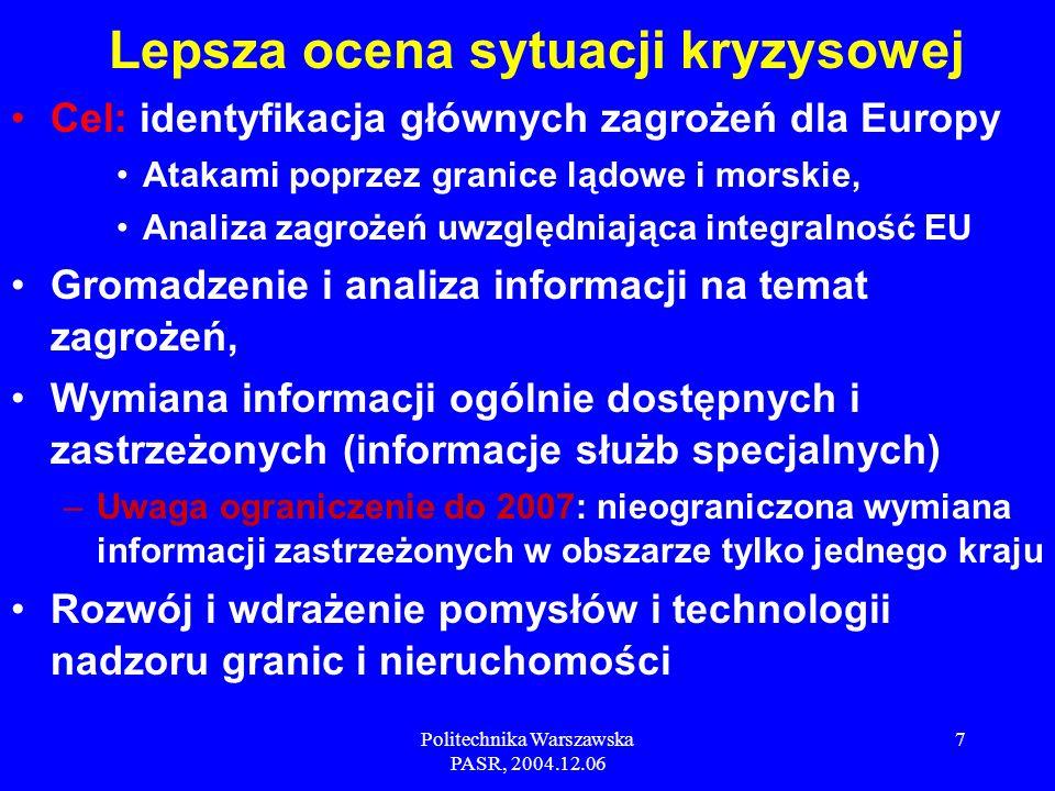 Politechnika Warszawska PASR, 2004.12.06 7 Cel: identyfikacja głównych zagrożeń dla Europy Atakami poprzez granice lądowe i morskie, Analiza zagrożeń uwzględniająca integralność EU Gromadzenie i analiza informacji na temat zagrożeń, Wymiana informacji ogólnie dostępnych i zastrzeżonych (informacje służb specjalnych) –Uwaga ograniczenie do 2007: nieograniczona wymiana informacji zastrzeżonych w obszarze tylko jednego kraju Rozwój i wdrażenie pomysłów i technologii nadzoru granic i nieruchomości Lepsza ocena sytuacji kryzysowej