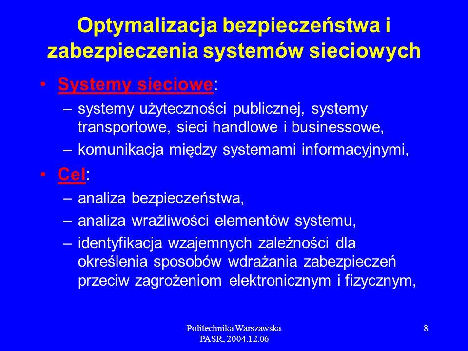 Politechnika Warszawska PASR, 2004.12.06 8 Systemy sieciowe: –systemy użyteczności publicznej, systemy transportowe, sieci handlowe i businessowe, –komunikacja między systemami informacyjnymi, Cel: –analiza bezpieczeństwa, –analiza wrażliwości elementów systemu, –identyfikacja wzajemnych zależności dla określenia sposobów wdrażania zabezpieczeń przeciw zagrożeniom elektronicznym i fizycznym, Optymalizacja bezpieczeństwa i zabezpieczenia systemów sieciowych
